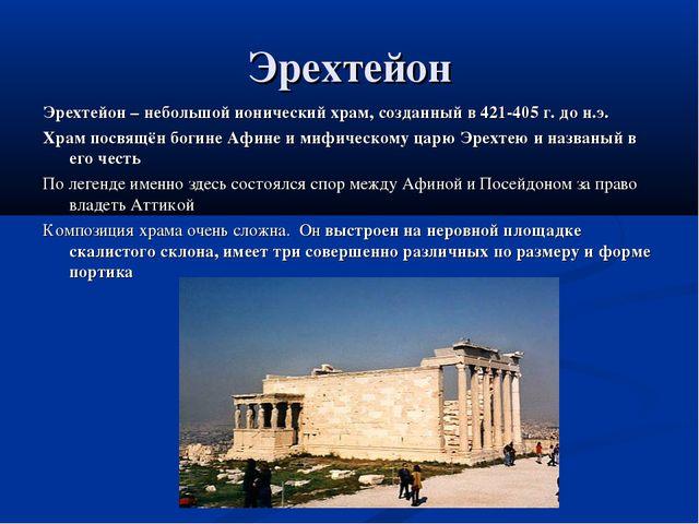 Эрехтейон Эрехтейон – небольшой ионический храм, созданный в 421-405 г. до н....