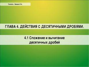 4.1 Сложение и вычитание десятичных дробей Учитель : Зинина Л.А. ГЛАВА 4. ДЕЙ