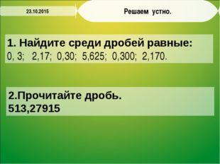 Решаем устно. 1. Найдите среди дробей равные: 0, 3; 2,17; 0,30; 5,625; 0,300;