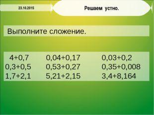 Решаем устно. Выполните сложение. 23.10.2015 4+0,7 0,04+0,17 0,03+0,2 0,3+0,5