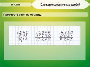 Сложение десятичных дробей Проверьте себя по образцу: 23.10.2015