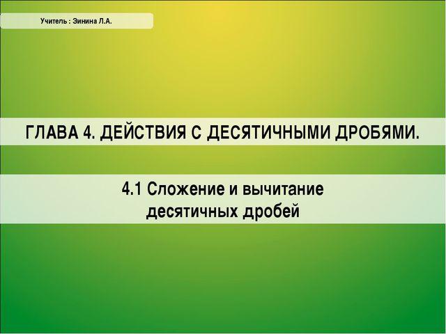 4.1 Сложение и вычитание десятичных дробей Учитель : Зинина Л.А. ГЛАВА 4. ДЕЙ...