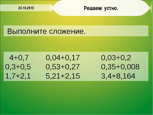 Решаем устно. Выполните сложение. 23.10.2015 4+0,7 0,04+0,17 0,03+0,2 0,3+0,5...