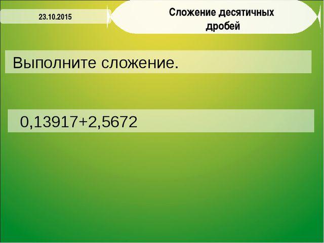 Выполните сложение. 23.10.2015 0,13917+2,5672 Сложение десятичных дробей