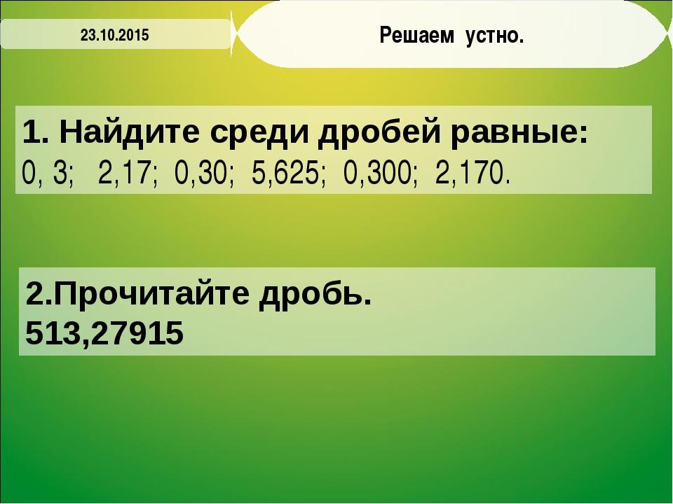 Решаем устно. 1. Найдите среди дробей равные: 0, 3; 2,17; 0,30; 5,625; 0,300;...
