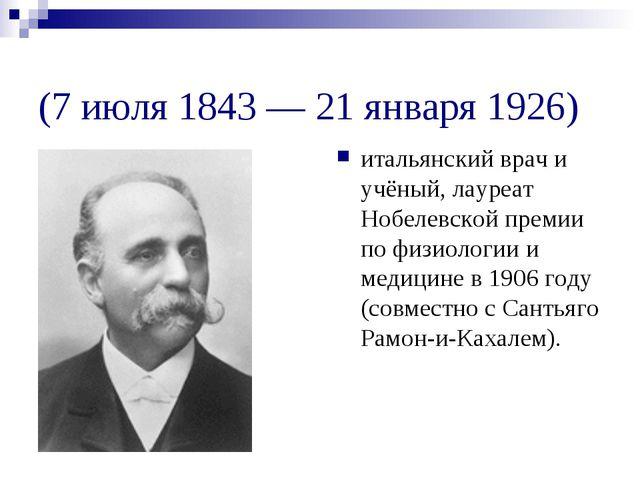 Ками́лло Го́льджи (7 июля 1843 — 21 января 1926) итальянский врач и учёный, л...
