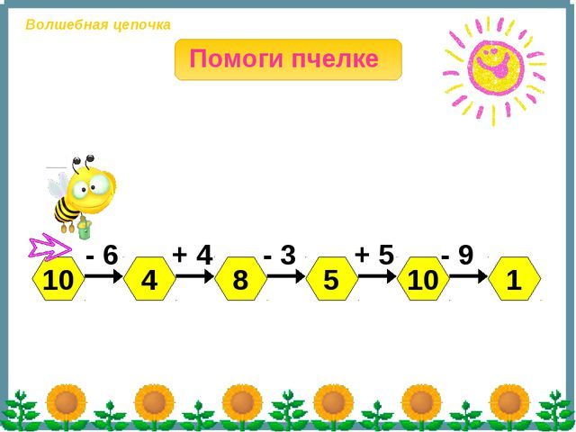 10 4 5 8 10 1 - 6 + 4 - 3 + 5 - 9 Помоги пчелке Волшебная цепочка