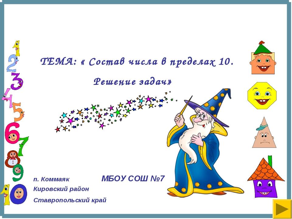 ТЕМА: « Состав числа в пределах 10. Решение задач» п. Коммаяк МБОУ СОШ №7 Ки...