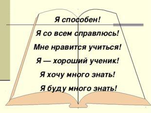 Я способен! Я со всем справлюсь! Мне нравится учиться! Я — хороший ученик! Я