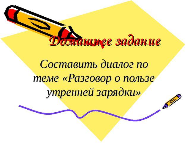 Домашнее задание Составить диалог по теме «Разговор о пользе утренней зарядки»