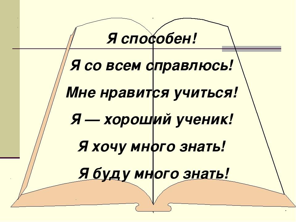 Я способен! Я со всем справлюсь! Мне нравится учиться! Я — хороший ученик! Я...