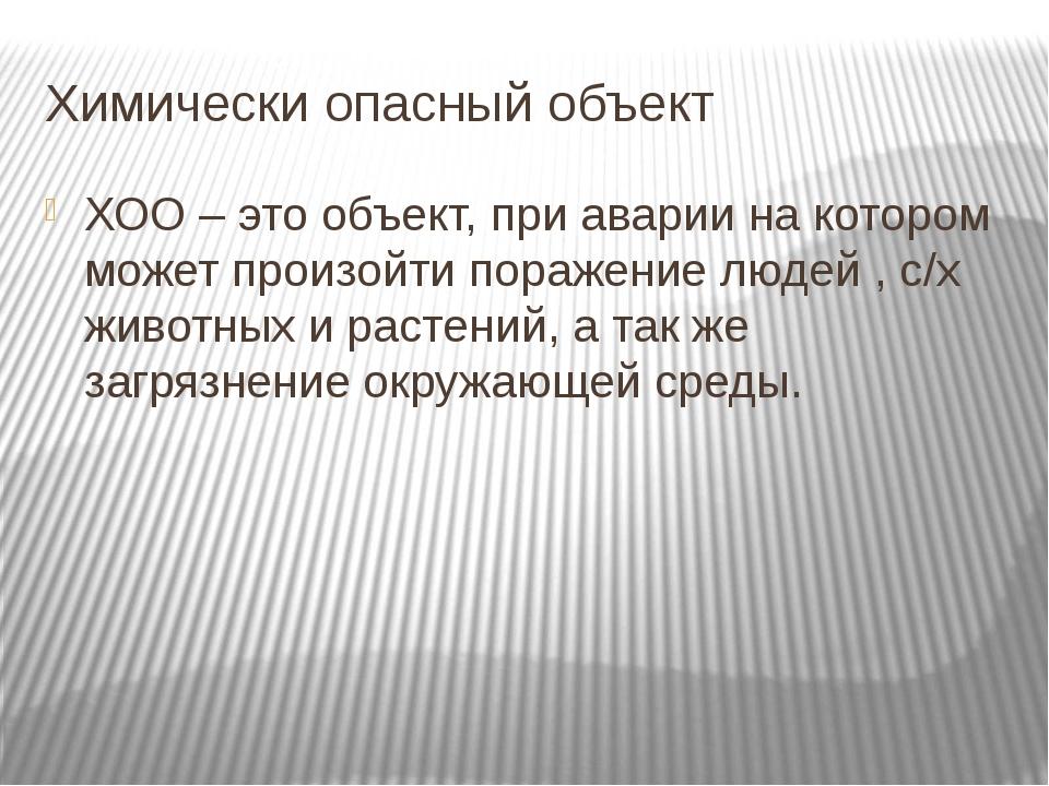 Химически опасный объект ХОО – это объект, при аварии на котором может произо...