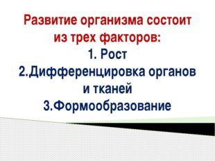 Развитие организма состоит из трех факторов: 1. Рост 2.Дифференцировка органо