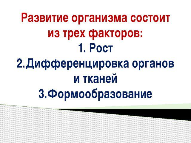 Развитие организма состоит из трех факторов: 1. Рост 2.Дифференцировка органо...
