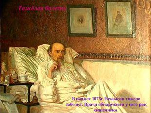 Тяжёлая болезнь В начале 1875г Некрасов тяжело заболел. Врачи обнаружили у не