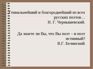. Гениальнейший и благороднейший из всех русских поэтов… Н. Г. Чернышевский.