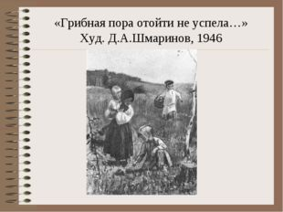 «Грибная пора отойти не успела…» Худ. Д.А.Шмаринов, 1946