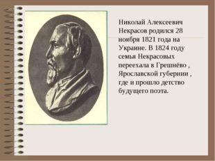 Николай Алексеевич Некрасов родился 28 ноября 1821 года на Украине. В 1824 го