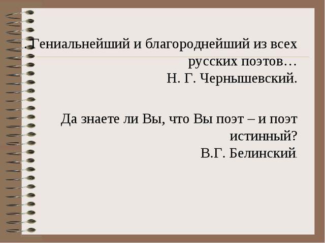 . Гениальнейший и благороднейший из всех русских поэтов… Н. Г. Чернышевский....