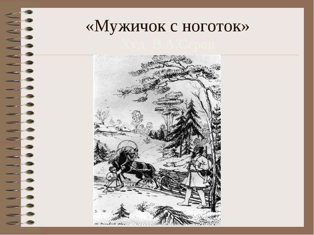«Мужичок с ноготок» Худ. В.А.Серов