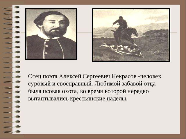 Отец поэта Алексей Сергеевич Некрасов -человек суровый и своенравный. Любимой...