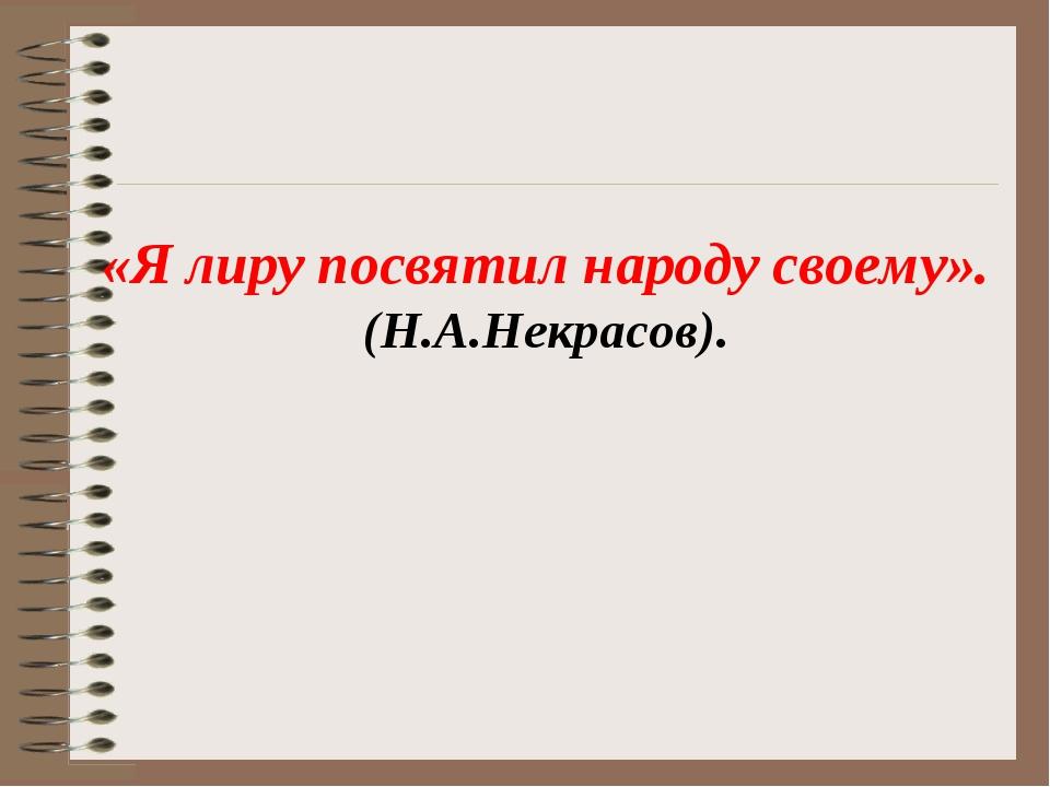 «Я лиру посвятил народу своему». (Н.А.Некрасов).