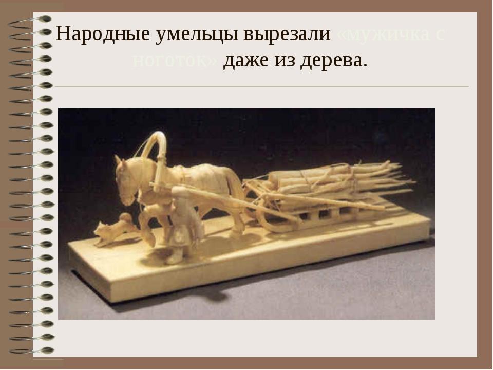 Народные умельцы вырезали «мужичка с ноготок» даже из дерева.