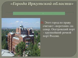 11. Этот город по праву считают «воротами» на север. Осетровский порт – крупн