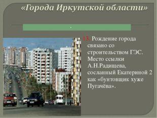13. Рождение города связано со строительством ГЭС. Место ссылки А.Н.Радищева,