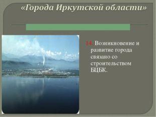 14. Возникновение и развитие города связано со строительством БЦБК.