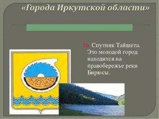 16. Спутник Тайшета. Это молодой город находится на правобережье реки Бирюсы.
