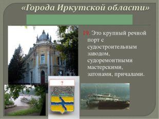 19. Это крупный речной порт с судостроительным заводом, судоремонтными мастер