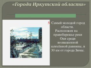 5. Самый молодой город области. Расположен на правобережье реки Оки среди воз