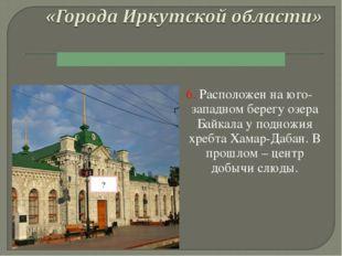 6. Расположен на юго-западном берегу озера Байкала у подножия хребта Хамар-Да