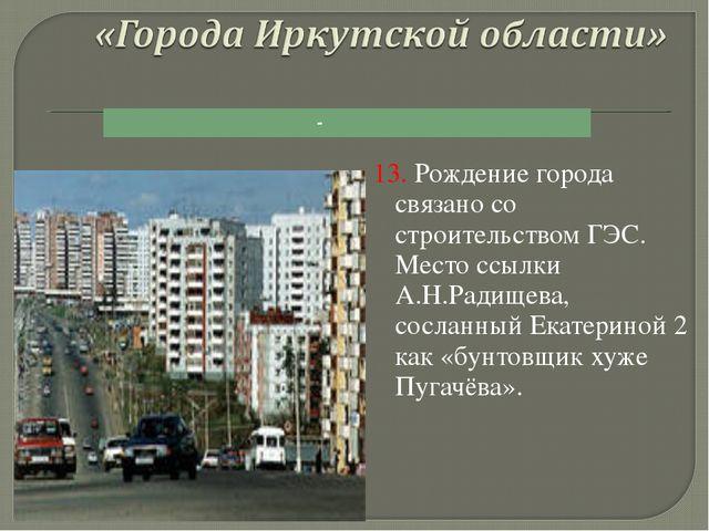 13. Рождение города связано со строительством ГЭС. Место ссылки А.Н.Радищева,...