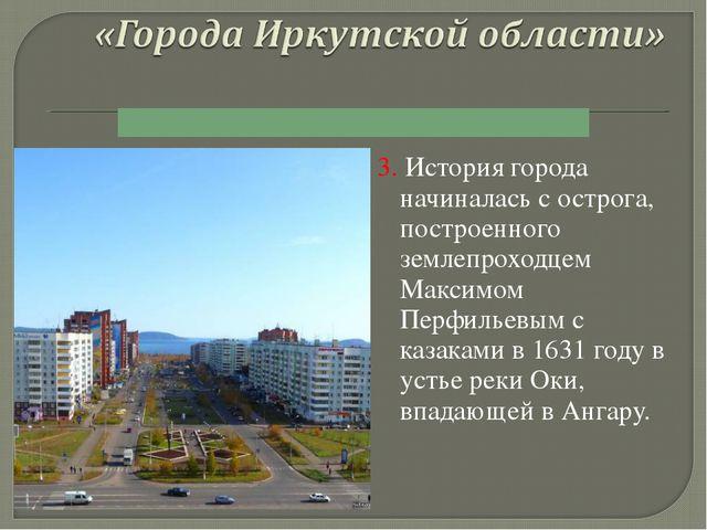 3. История города начиналась с острога, построенного землепроходцем Максимом...