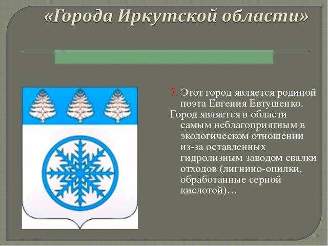 7. Этот город является родиной поэта Евгения Евтушенко. Город является в обла...