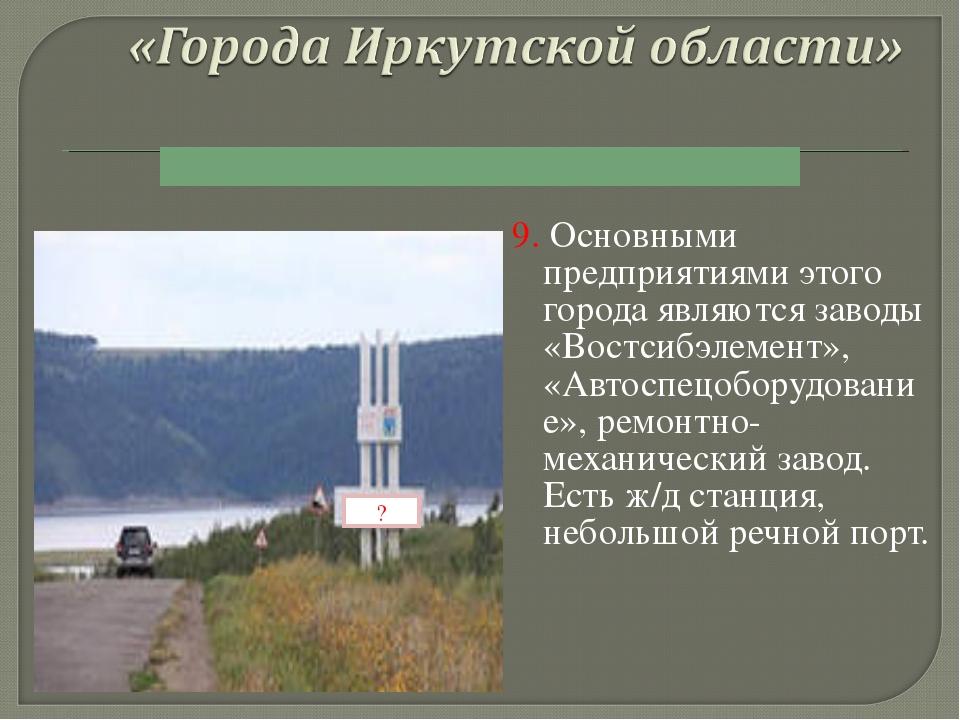 9. Основными предприятиями этого города являются заводы «Востсибэлемент», «Ав...
