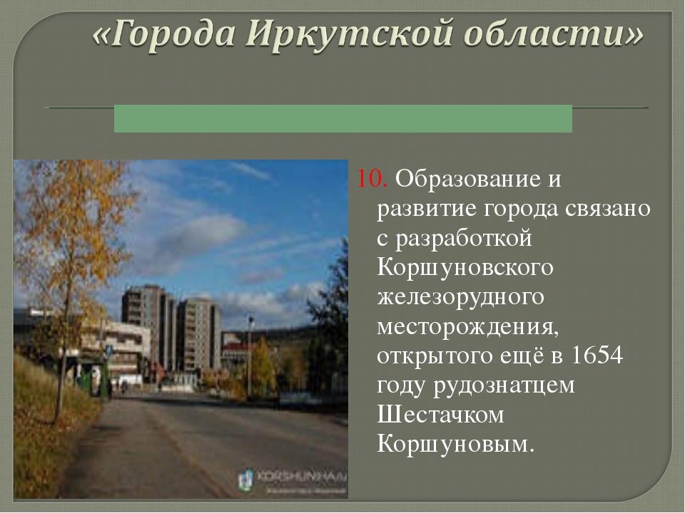 10. Образование и развитие города связано с разработкой Коршуновского железор...
