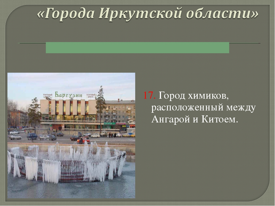 17. Город химиков, расположенный между Ангарой и Китоем.