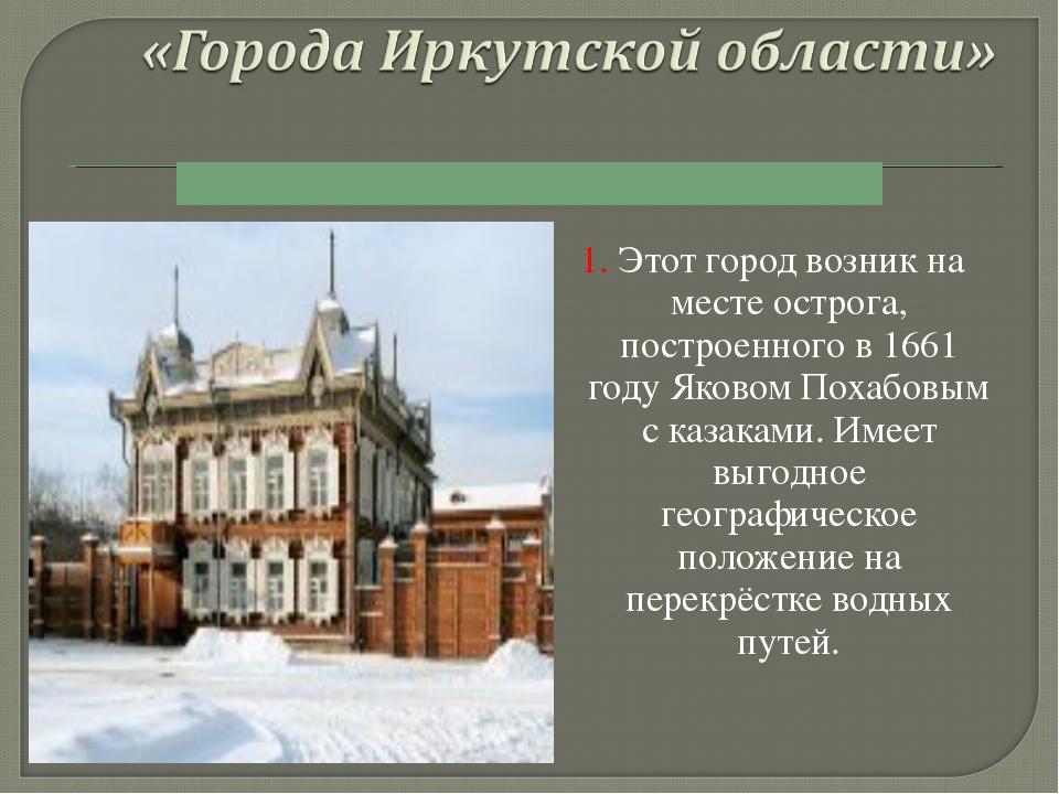 1. Этот город возник на месте острога, построенного в 1661 году Яковом Похаб...
