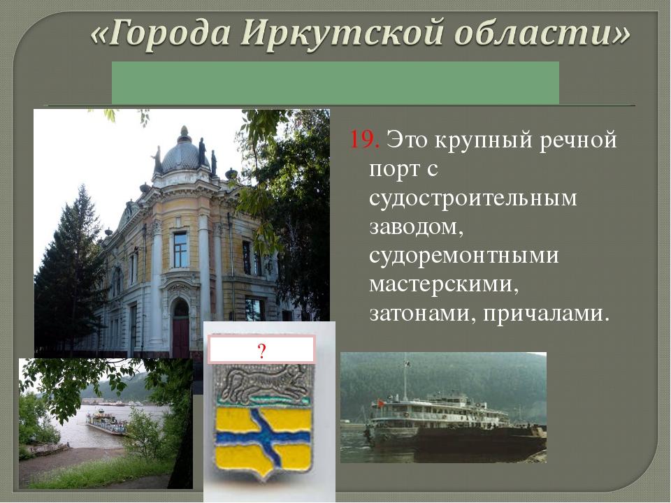 19. Это крупный речной порт с судостроительным заводом, судоремонтными мастер...