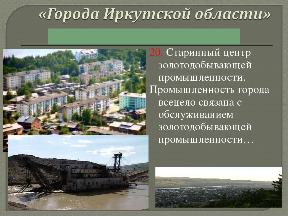 20. Старинный центр золотодобывающей промышленности. Промышленность города вс...
