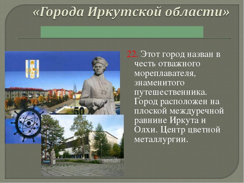 22. Этот город назван в честь отважного мореплавателя, знаменитого путешестве...
