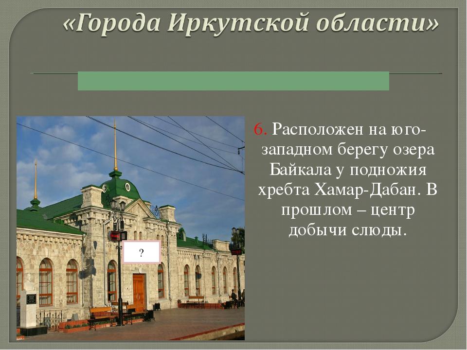 6. Расположен на юго-западном берегу озера Байкала у подножия хребта Хамар-Да...