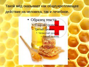 Такой мёд оказывает как общеукрепляющее действие на человека, так и лечебное.