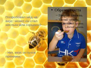 Попробовал мёд на вкус: может он стал кислым или горьким? - Нет, вкус осталс