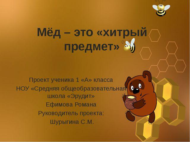 Мёд – это «хитрый предмет» Проект ученика 1 «А» класса НОУ «Средняя общеобраз...