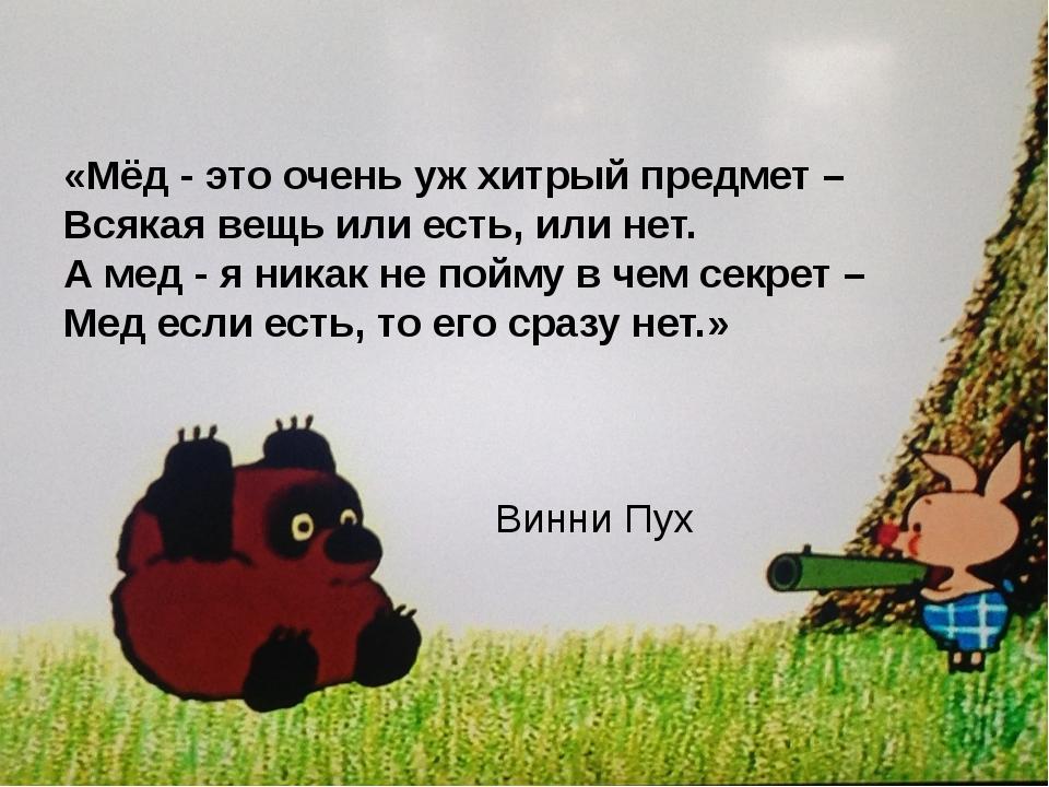 «Мёд - это очень уж хитрый предмет – Всякая вещь или есть, или нет. А мед -...