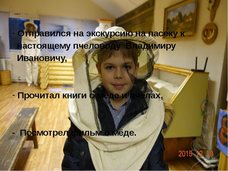 ТОГДА Я: Отправился на экскурсию на пасеку к настоящему пчеловоду Владимиру И...